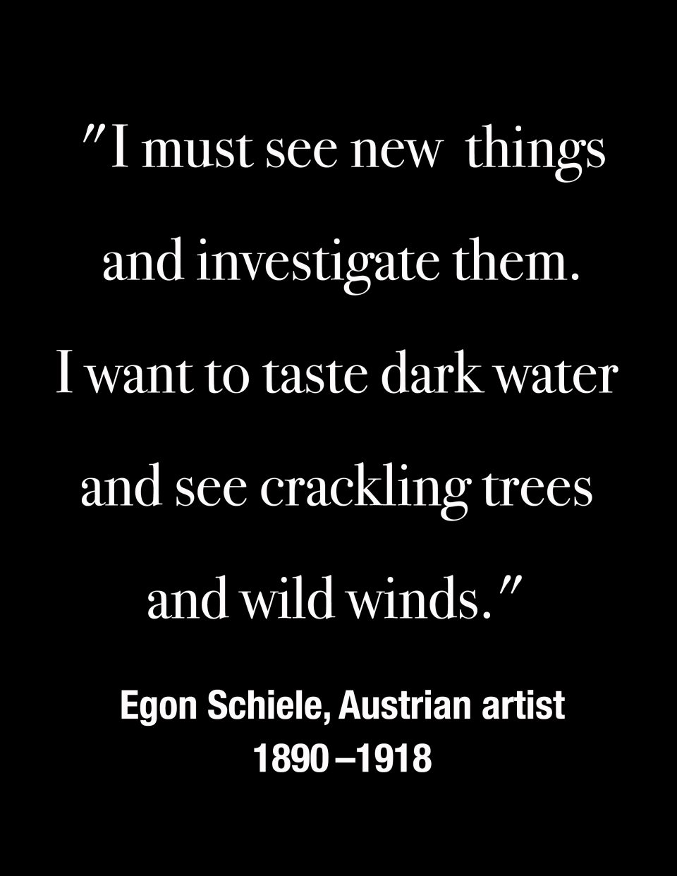"""I must see new things and investigate them. I want to taste dark water and see crackling trees and wild winds."" -- Egon Schiele, Austrian artist 1890 - 1918"