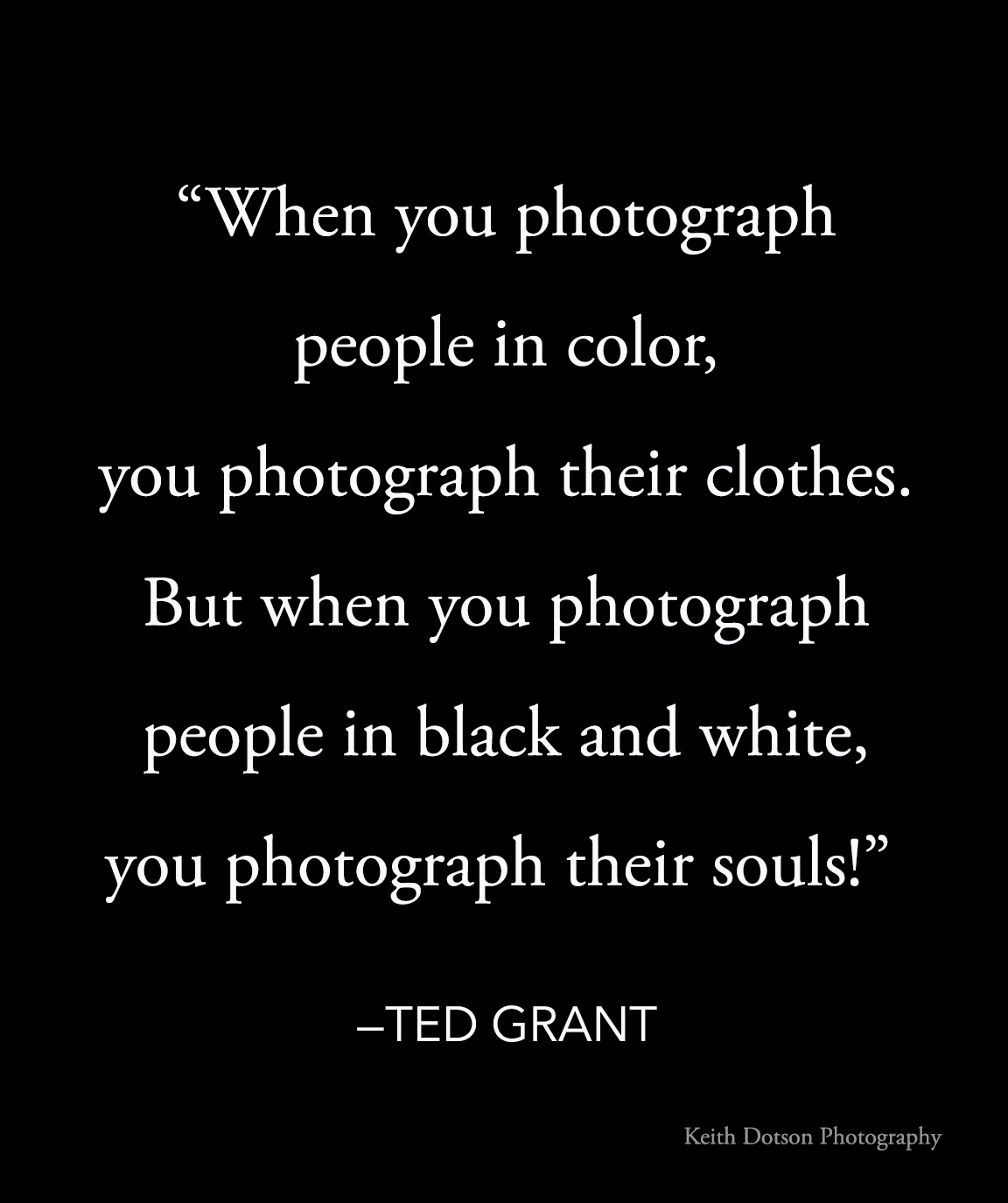 "Free meme ted grant quote ""When you photograph people in color, you photograph their clothes. But when you photograph people in Black and white, you photograph their souls!"" ― Ted Grant"