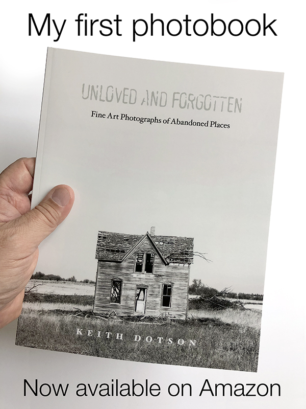 Keith Dotson's first photobook - Unloved and Forgotten: Fine art Photographs of Abandoned Places is now available on Amazon.