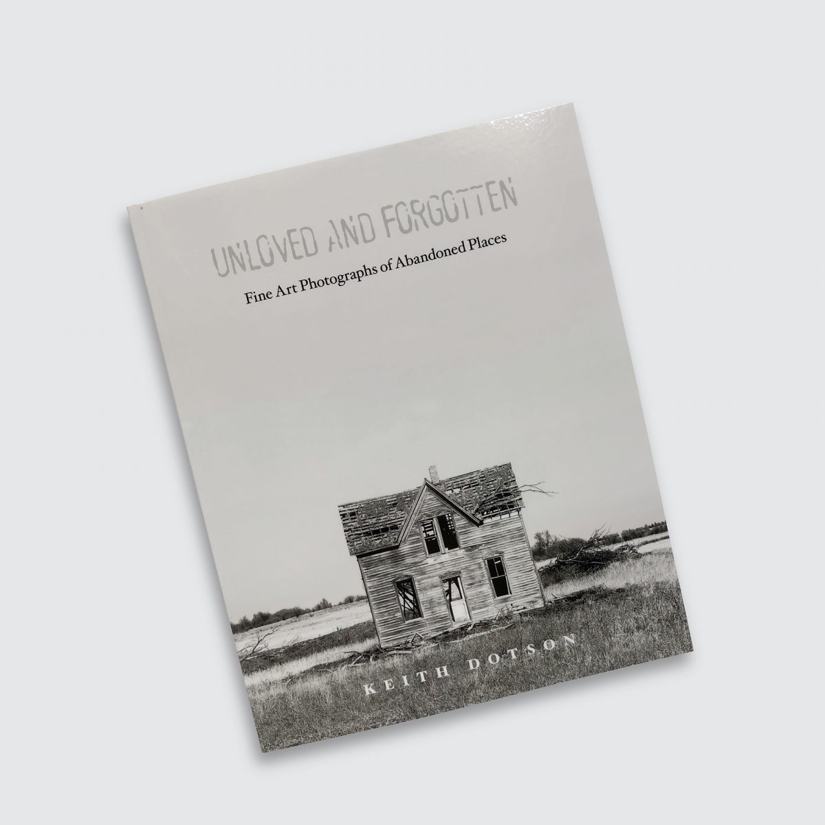 """Cover of photographer Keith Dotson's book """"Unloved and Forgotten: Fine Art Photographs of Abandoned Places"""""""