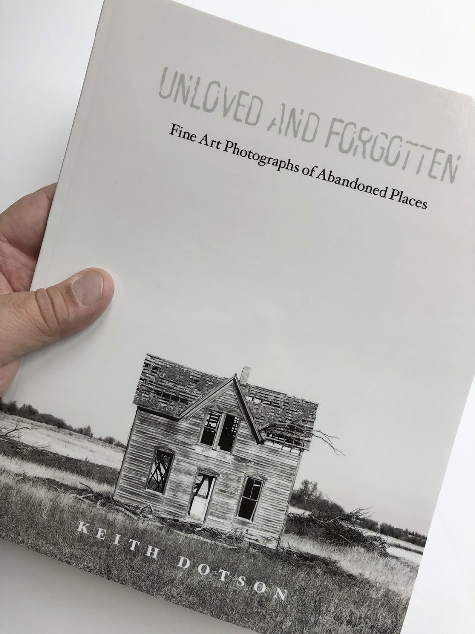 "Cover of photographer Keith Dotson's book ""Unloved and Forgotten: Fine Art Photographs of Abandoned Places"""