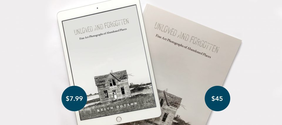 "Keith Dotson's book ""Unloved and Forgotten: Fine Art Photographs of Abandoned Places"" is now available as a PDF digital download."