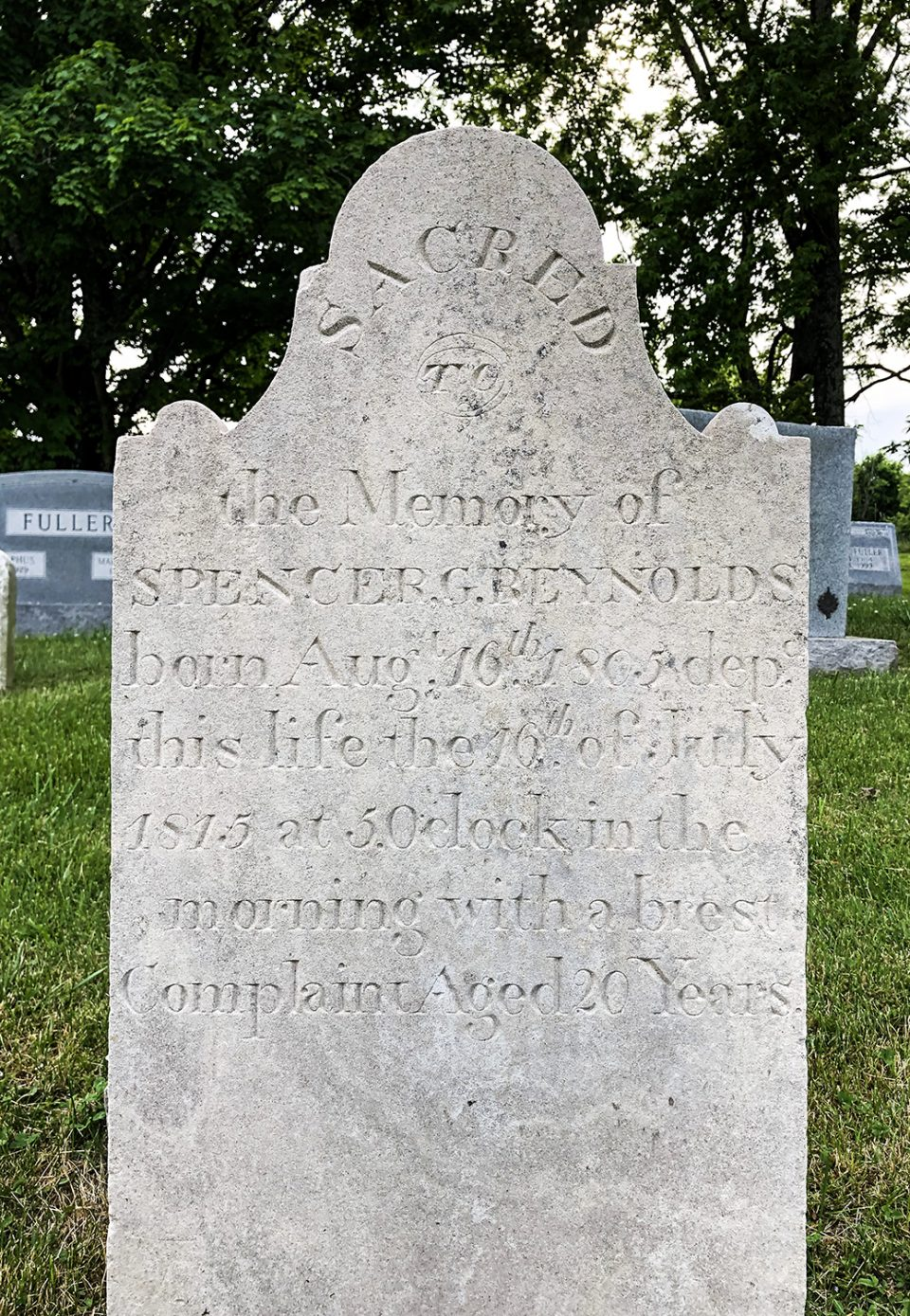 """Tombstone in the Riggs Crossroads Cemetery in Williamson County, Tennessee: """"Sacred to the memory of Spencer G. Reynolds, born Aug. 16th, 1805 or 2. Dep.d this life the 16th of July 1815 at 5 o'clock in the morning with a brest Complaint. Aged 20 years."""""""