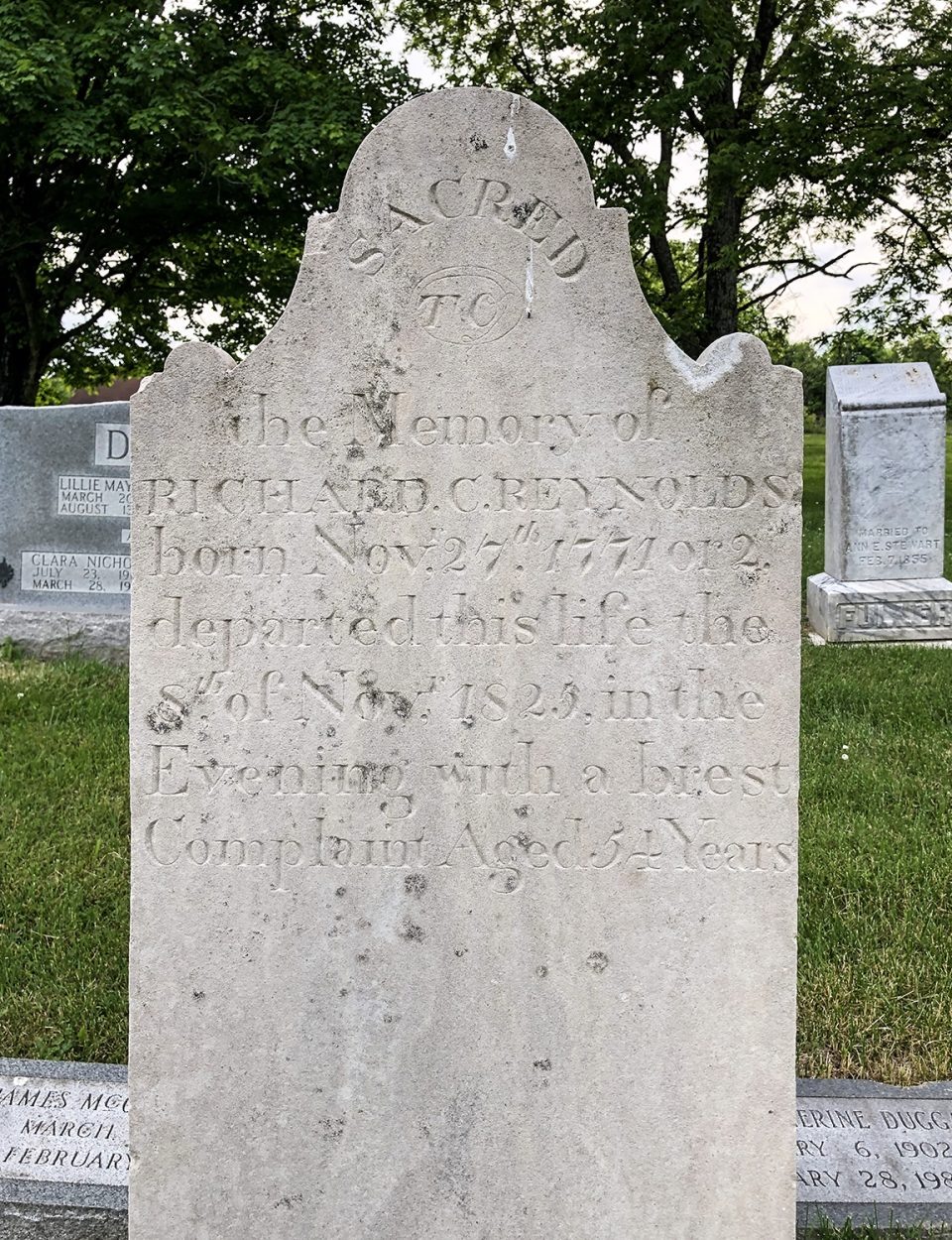 """Tombstone in the Riggs Crossroads Cemetery in Williamson County, Tennessee: """"Sacred to the memory of Richard C. Reynolds, born Nov. 27th, 1771 or 2. Departed this life the 8th of Nov. 1825, in the Evening with a brest Complaint. Aged 54 years."""""""